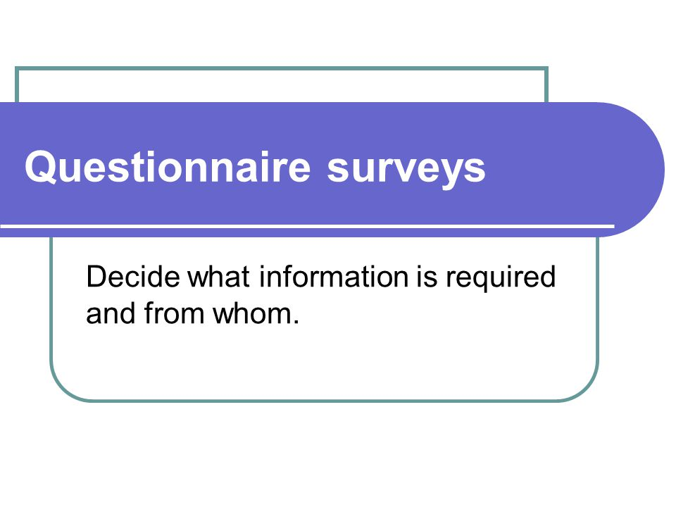 Questionnaire surveys Decide what information is required and from whom.