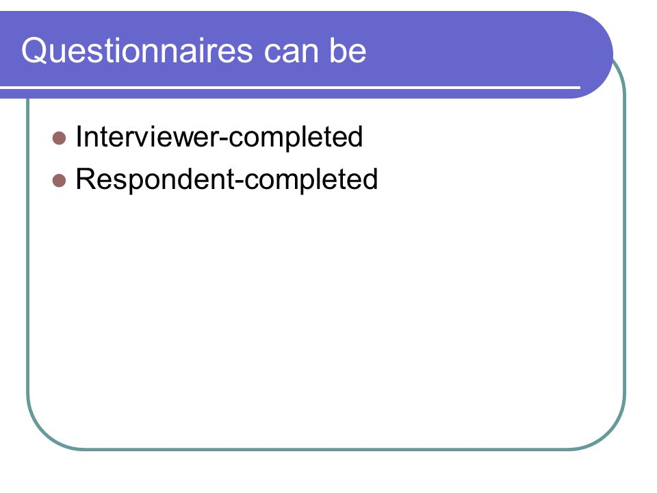 Questionnaires can be Interviewer-completed Respondent-completed