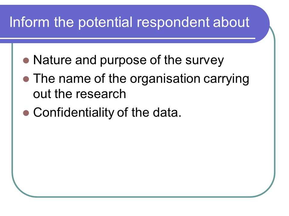 Inform the potential respondent about Nature and purpose of the survey The name of the organisation carrying out the research Confidentiality of the data.