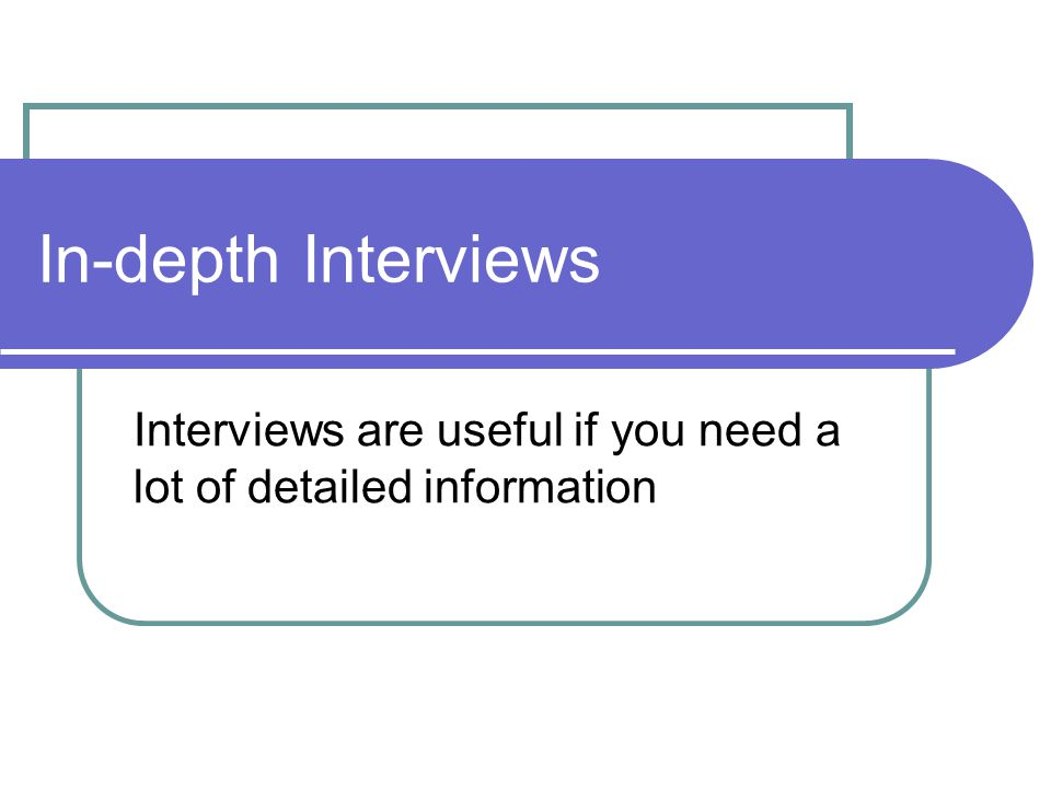 In-depth Interviews Interviews are useful if you need a lot of detailed information