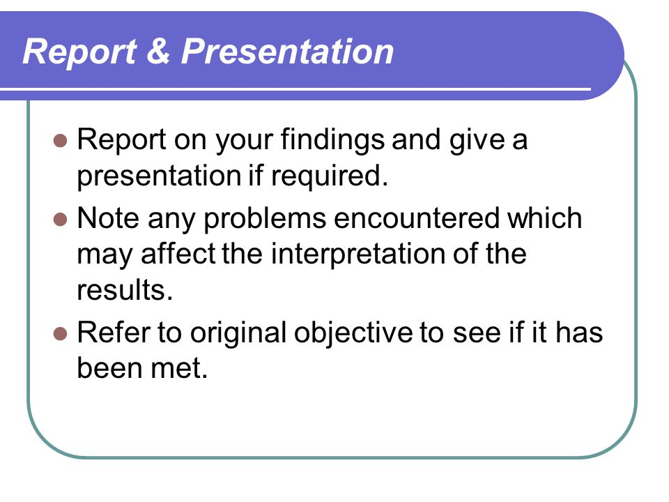 Report & Presentation Report on your findings and give a presentation if required.