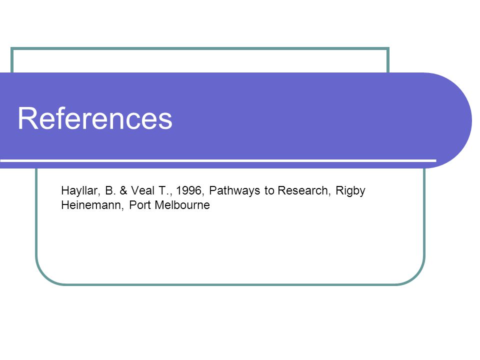 References Hayllar, B. & Veal T., 1996, Pathways to Research, Rigby Heinemann, Port Melbourne