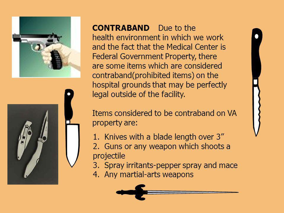 CONTRABAND Due to the health environment in which we work and the fact that the Medical Center is Federal Government Property, there are some items which are considered contraband(prohibited items) on the hospital grounds that may be perfectly legal outside of the facility.