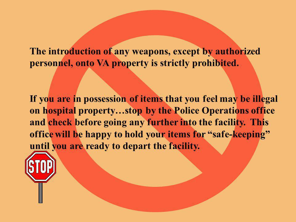 The introduction of any weapons, except by authorized personnel, onto VA property is strictly prohibited.