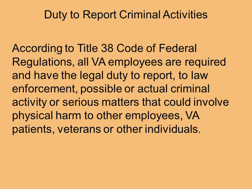 According to Title 38 Code of Federal Regulations, all VA employees are required and have the legal duty to report, to law enforcement, possible or actual criminal activity or serious matters that could involve physical harm to other employees, VA patients, veterans or other individuals.