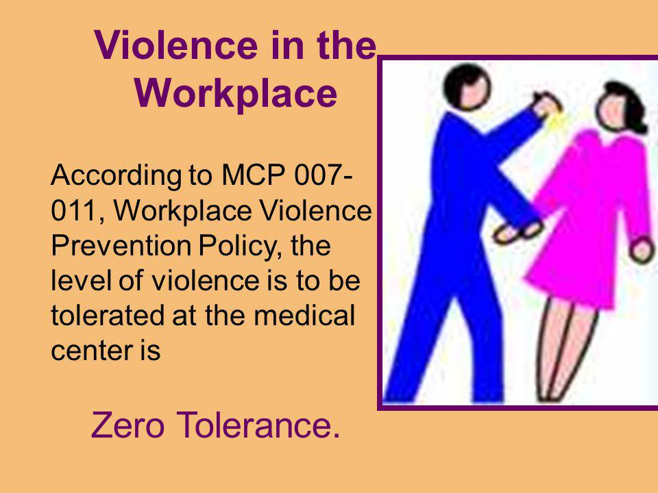 Violence in the Workplace According to MCP 007- 011, Workplace Violence Prevention Policy, the level of violence is to be tolerated at the medical center is Zero Tolerance.