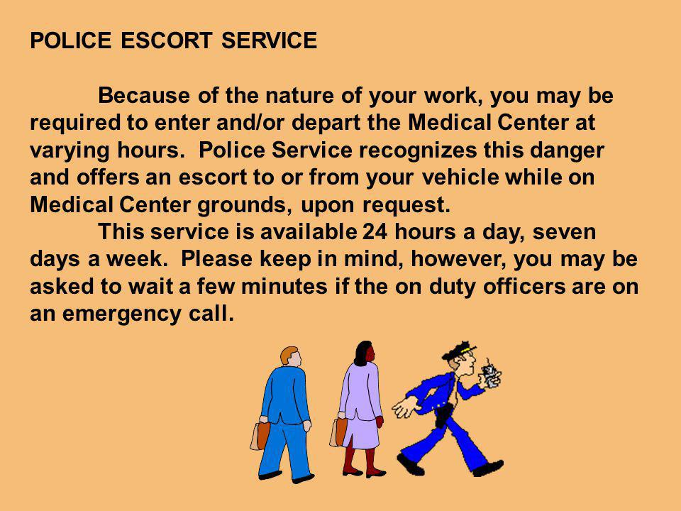 POLICE ESCORT SERVICE Because of the nature of your work, you may be required to enter and/or depart the Medical Center at varying hours.