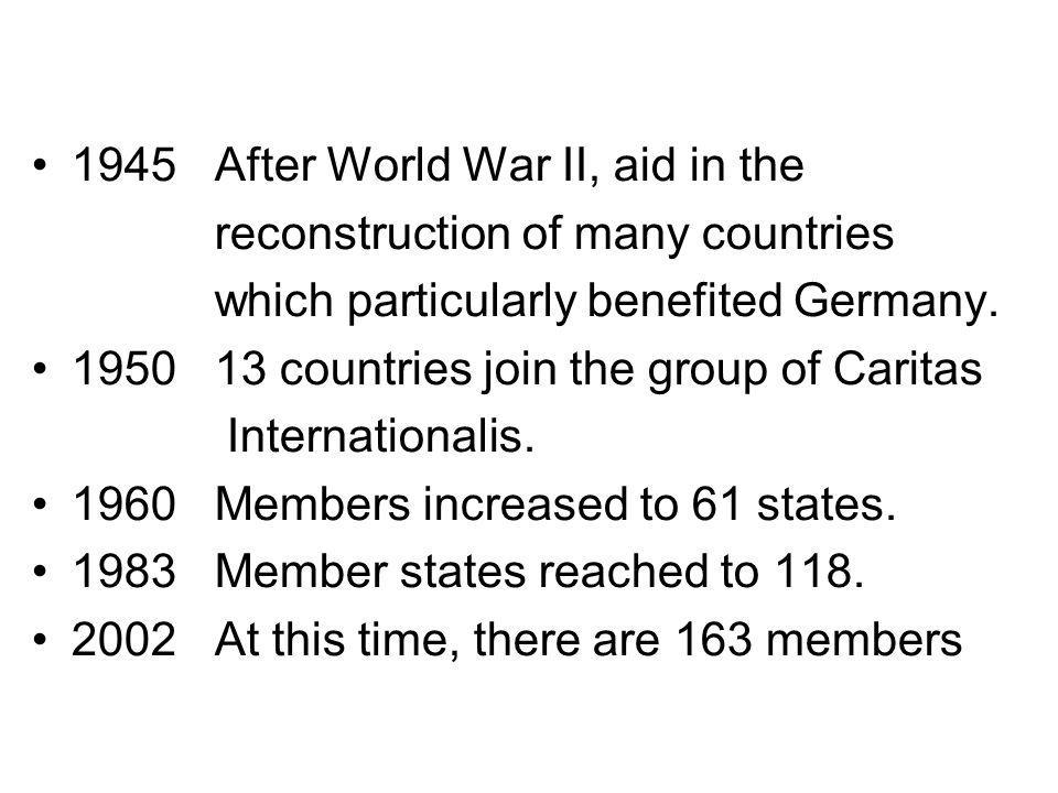 1945 After World War II, aid in the reconstruction of many countries which particularly benefited Germany. 1950 13 countries join the group of Caritas
