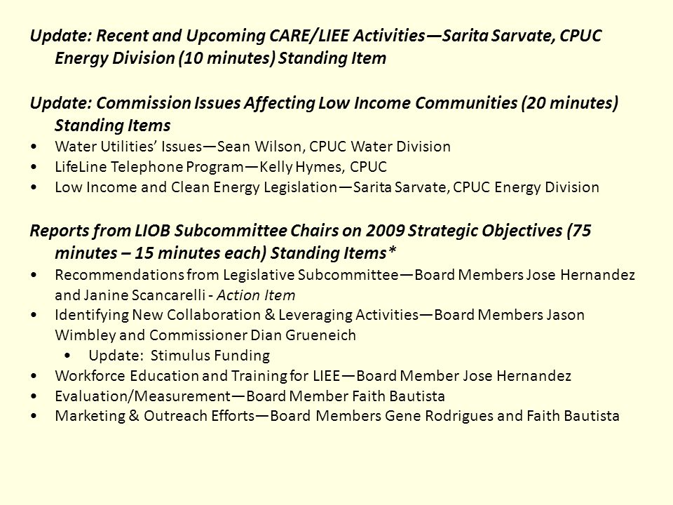 Update: Recent and Upcoming CARE/LIEE ActivitiesSarita Sarvate, CPUC Energy Division (10 minutes) Standing Item Update: Commission Issues Affecting Low Income Communities (20 minutes) Standing Items Water Utilities IssuesSean Wilson, CPUC Water Division LifeLine Telephone ProgramKelly Hymes, CPUC Low Income and Clean Energy LegislationSarita Sarvate, CPUC Energy Division Reports from LIOB Subcommittee Chairs on 2009 Strategic Objectives (75 minutes – 15 minutes each) Standing Items* Recommendations from Legislative SubcommitteeBoard Members Jose Hernandez and Janine Scancarelli - Action Item Identifying New Collaboration & Leveraging ActivitiesBoard Members Jason Wimbley and Commissioner Dian Grueneich Update: Stimulus Funding Workforce Education and Training for LIEEBoard Member Jose Hernandez Evaluation/MeasurementBoard Member Faith Bautista Marketing & Outreach EffortsBoard Members Gene Rodrigues and Faith Bautista