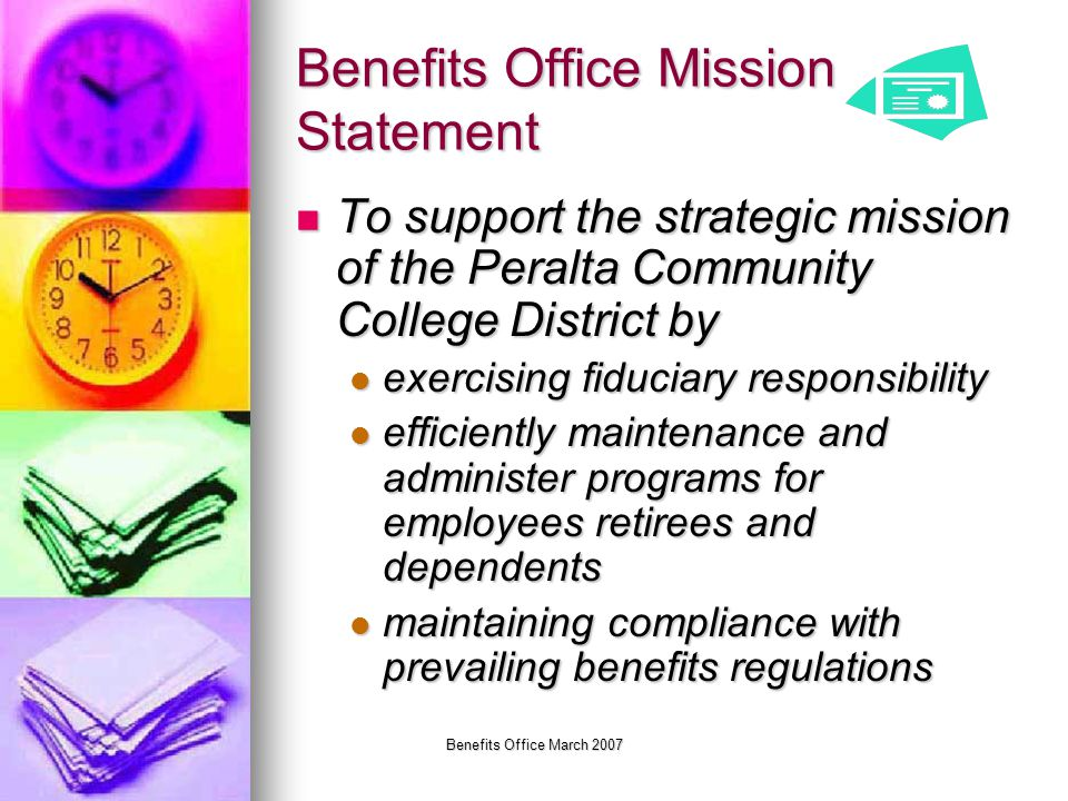 Benefits Office March 2007 Benefits Office Mission Statement To support the strategic mission of the Peralta Community College District by To support the strategic mission of the Peralta Community College District by exercising fiduciary responsibility exercising fiduciary responsibility efficiently maintenance and administer programs for employees retirees and dependents efficiently maintenance and administer programs for employees retirees and dependents maintaining compliance with prevailing benefits regulations maintaining compliance with prevailing benefits regulations