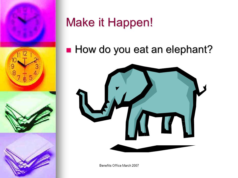 Benefits Office March 2007 Make it Happen! How do you eat an elephant? How do you eat an elephant?