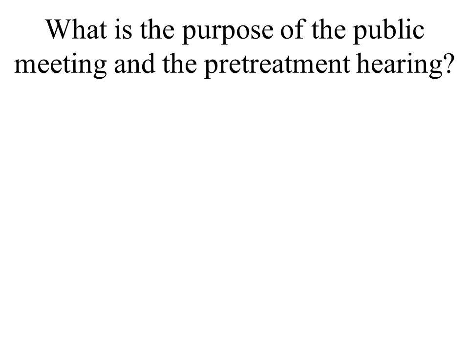 What is the purpose of the public meeting and the pretreatment hearing.