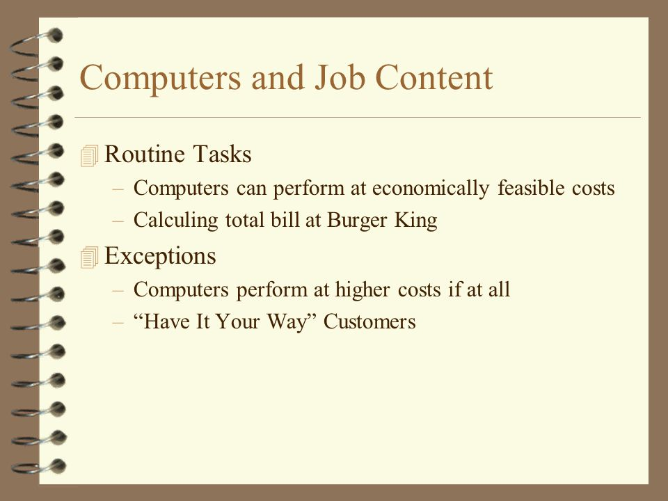 Computers and Job Content 4 Routine Tasks –Computers can perform at economically feasible costs –Calculing total bill at Burger King 4 Exceptions –Com