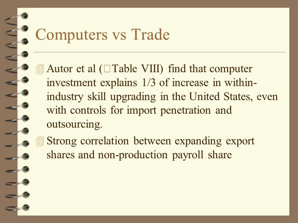 Computers vs Trade 4 Autor et al (Table VIII) find that computer investment explains 1/3 of increase in within- industry skill upgrading in the United