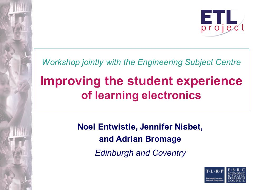 Noel Entwistle, Jennifer Nisbet, and Adrian Bromage Edinburgh and Coventry Workshop jointly with the Engineering Subject Centre Improving the student experience of learning electronics