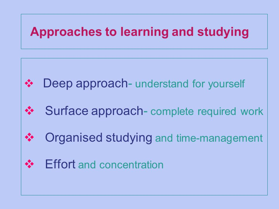 Approaches to learning and studying v Deep approach- understand for yourself v Surface approach- complete required work v Organised studying and time-management v Effort and concentration