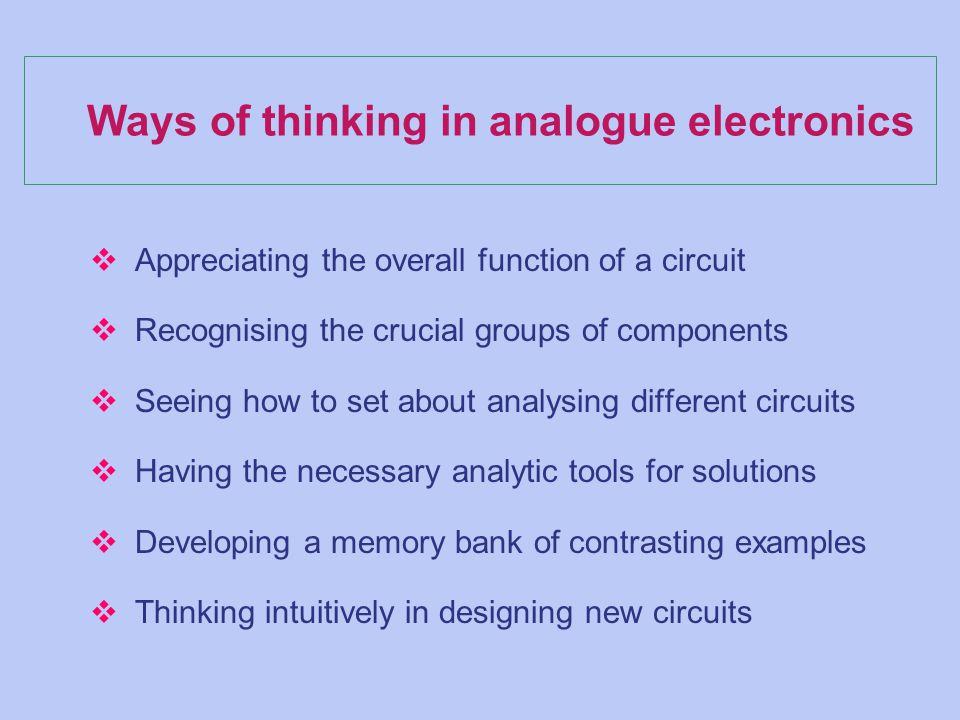 Ways of thinking in analogue electronics v Appreciating the overall function of a circuit v Recognising the crucial groups of components v Seeing how to set about analysing different circuits v Having the necessary analytic tools for solutions v Developing a memory bank of contrasting examples v Thinking intuitively in designing new circuits