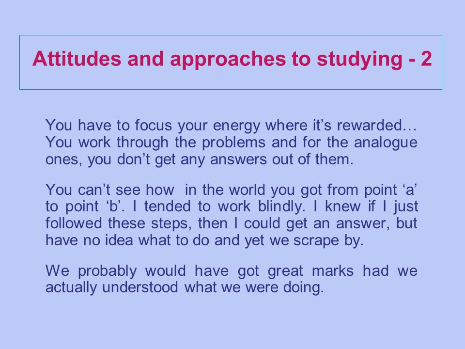 Attitudes and approaches to studying - 2 You have to focus your energy where its rewarded… You work through the problems and for the analogue ones, you dont get any answers out of them.