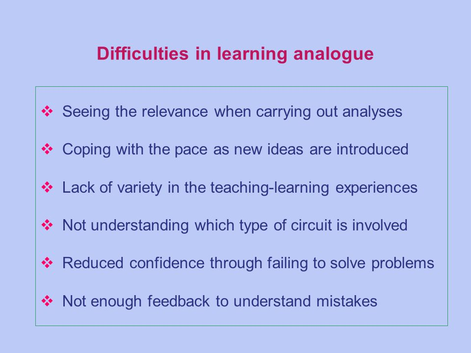 Difficulties in learning analogue v Seeing the relevance when carrying out analyses v Coping with the pace as new ideas are introduced v Lack of variety in the teaching-learning experiences v Not understanding which type of circuit is involved v Reduced confidence through failing to solve problems v Not enough feedback to understand mistakes