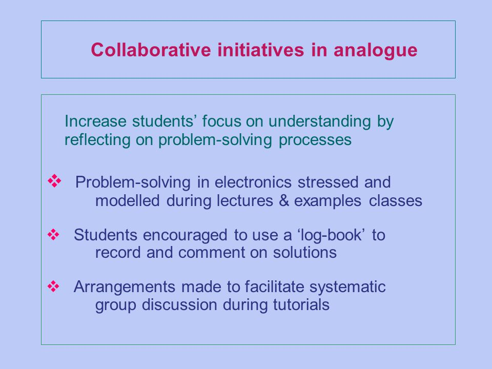 Collaborative initiatives in analogue Increase students focus on understanding by reflecting on problem-solving processes v Problem-solving in electronics stressed and modelled during lectures & examples classes v Students encouraged to use a log-book to record and comment on solutions v Arrangements made to facilitate systematic group discussion during tutorials
