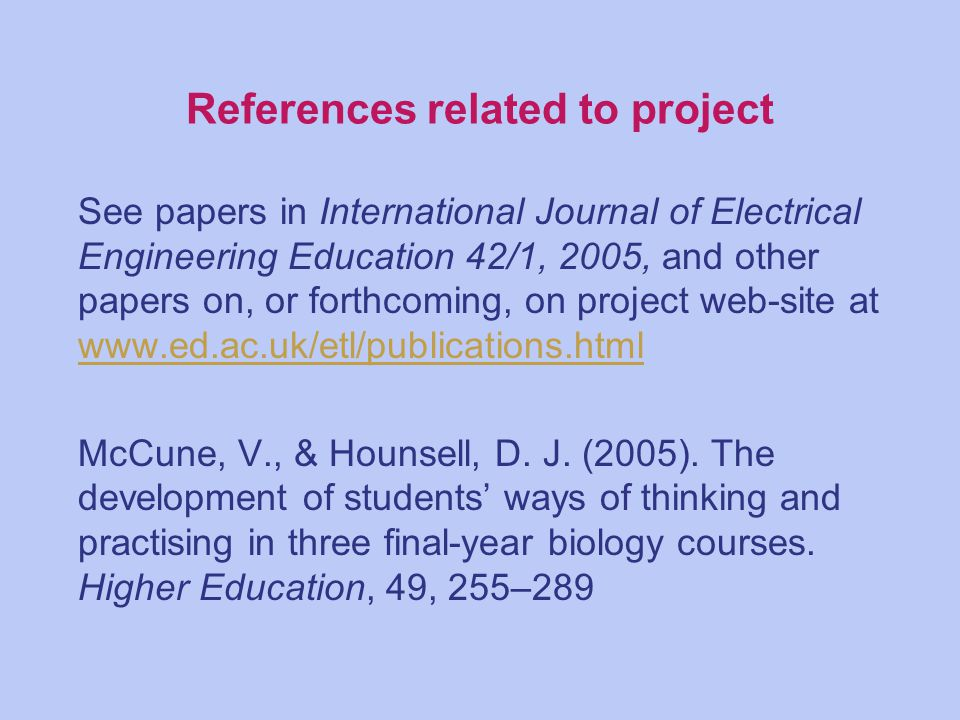 References related to project See papers in International Journal of Electrical Engineering Education 42/1, 2005, and other papers on, or forthcoming, on project web-site at www.ed.ac.uk/etl/publications.html www.ed.ac.uk/etl/publications.html McCune, V., & Hounsell, D.