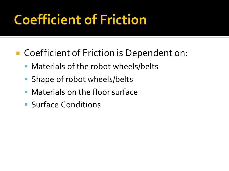 Coefficient of Friction is Dependent on: Materials of the robot wheels/belts Shape of robot wheels/belts Materials on the floor surface Surface Condit