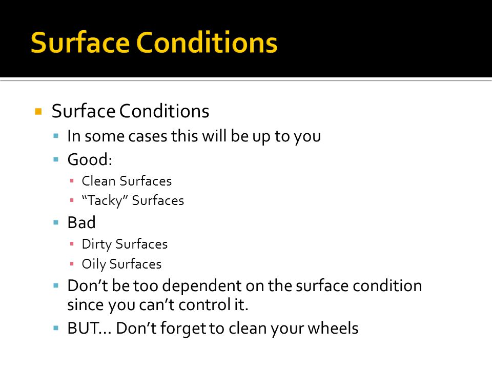 Surface Conditions In some cases this will be up to you Good: Clean Surfaces Tacky Surfaces Bad Dirty Surfaces Oily Surfaces Dont be too dependent on the surface condition since you cant control it.