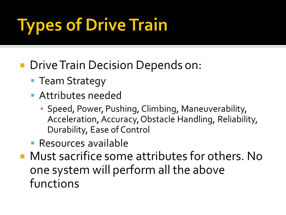 Drive Train Decision Depends on: Team Strategy Attributes needed Speed, Power, Pushing, Climbing, Maneuverability, Acceleration, Accuracy, Obstacle Handling, Reliability, Durability, Ease of Control Resources available Must sacrifice some attributes for others.