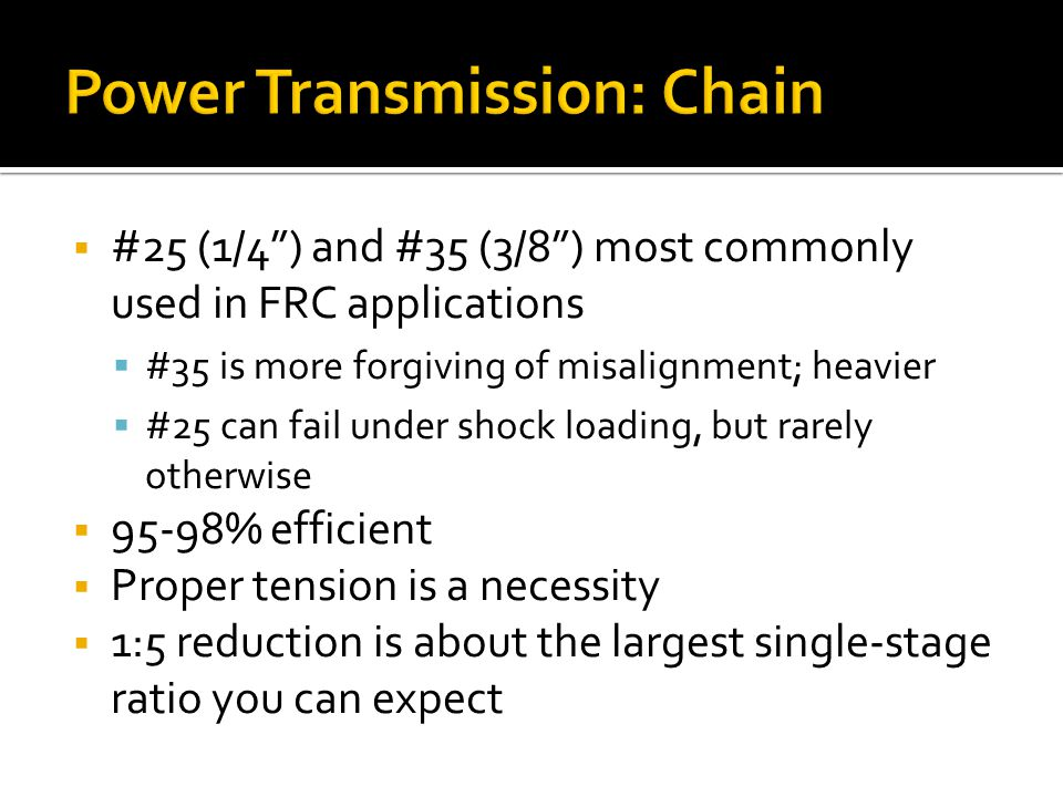 Power Transmission: Chain #25 (1/4) and #35 (3/8) most commonly used in FRC applications #35 is more forgiving of misalignment; heavier #25 can fail u
