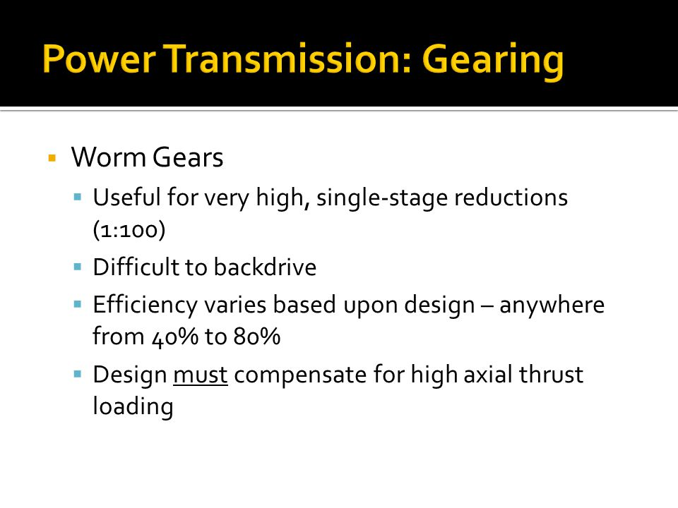 Power Transmission: Gearing Worm Gears Useful for very high, single-stage reductions (1:100) Difficult to backdrive Efficiency varies based upon design – anywhere from 40% to 80% Design must compensate for high axial thrust loading