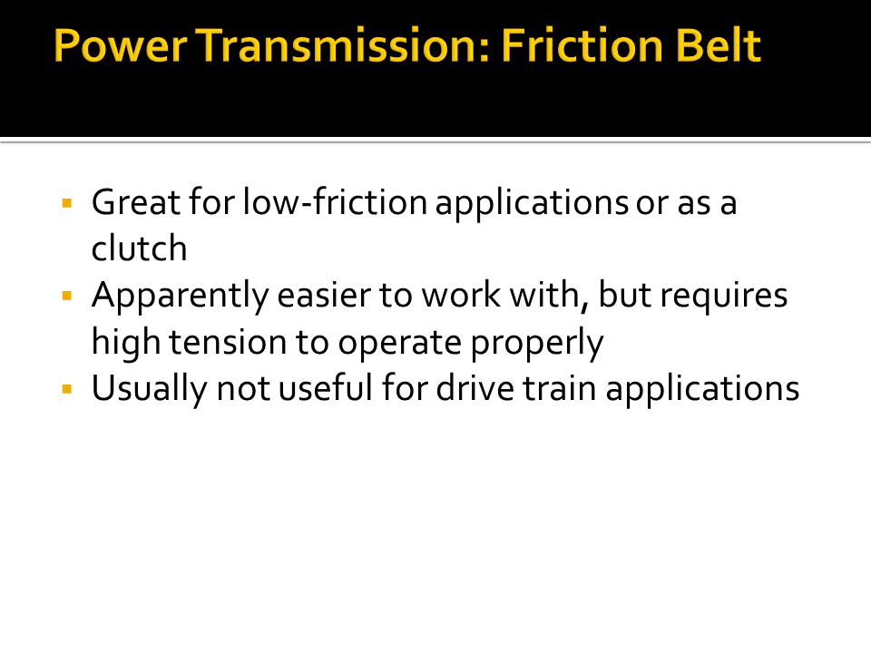 Power Transmission: Friction Belt Great for low-friction applications or as a clutch Apparently easier to work with, but requires high tension to operate properly Usually not useful for drive train applications