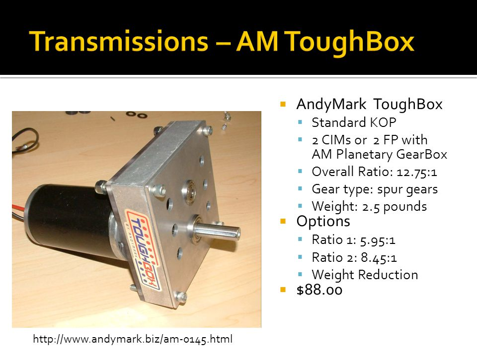 AndyMark ToughBox Standard KOP 2 CIMs or 2 FP with AM Planetary GearBox Overall Ratio: 12.75:1 Gear type: spur gears Weight: 2.5 pounds Options Ratio