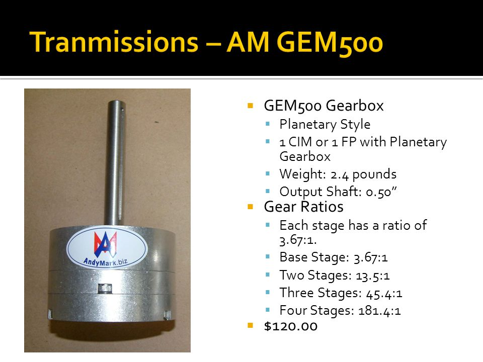 GEM500 Gearbox Planetary Style 1 CIM or 1 FP with Planetary Gearbox Weight: 2.4 pounds Output Shaft: 0.50 Gear Ratios Each stage has a ratio of 3.67:1
