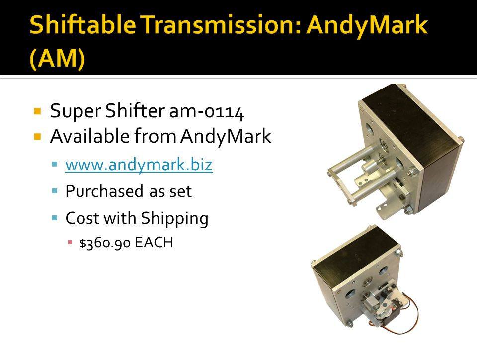 Super Shifter am-0114 Available from AndyMark www.andymark.biz Purchased as set Cost with Shipping $360.90 EACH