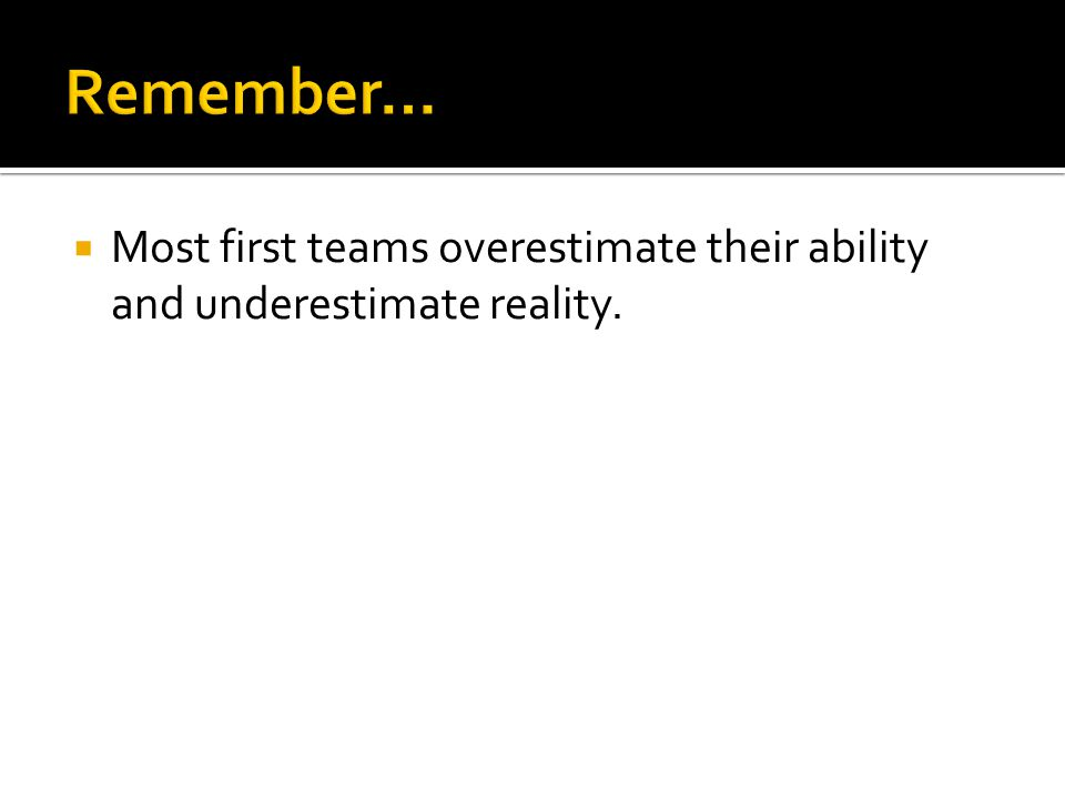 Most first teams overestimate their ability and underestimate reality.
