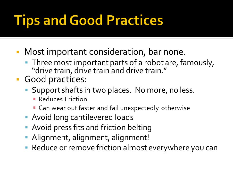 Most important consideration, bar none. Three most important parts of a robot are, famously, drive train, drive train and drive train. Good practices: