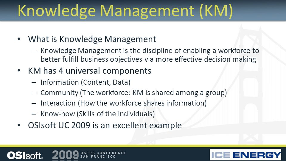 Knowledge Management (KM) What is Knowledge Management – Knowledge Management is the discipline of enabling a workforce to better fulfill business objectives via more effective decision making KM has 4 universal components – Information (Content, Data) – Community (The workforce; KM is shared among a group) – Interaction (How the workforce shares information) – Know-how (Skills of the individuals) OSIsoft UC 2009 is an excellent example