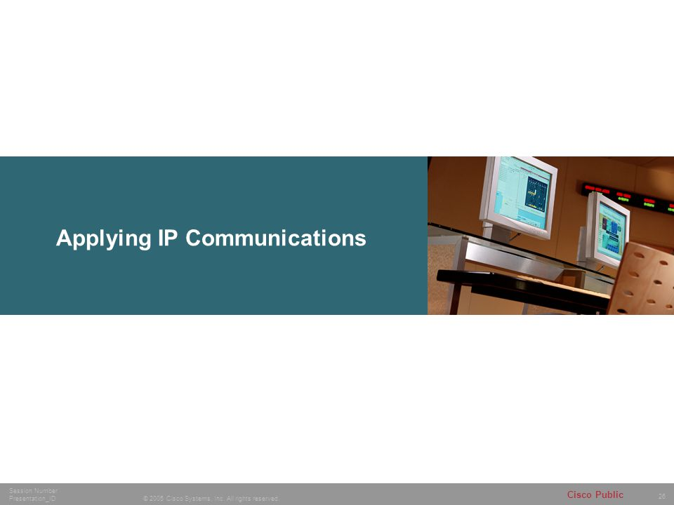 26 © 2005 Cisco Systems, Inc. All rights reserved. Session Number Presentation_ID Cisco Public Applying IP Communications