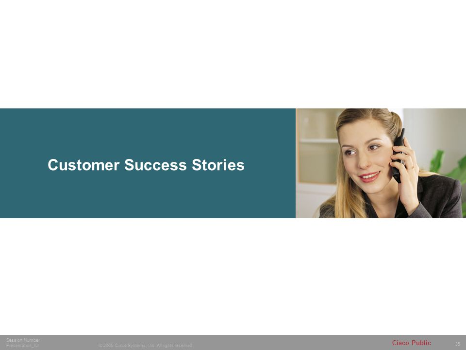 35 © 2005 Cisco Systems, Inc. All rights reserved. Session Number Presentation_ID Cisco Public Customer Success Stories
