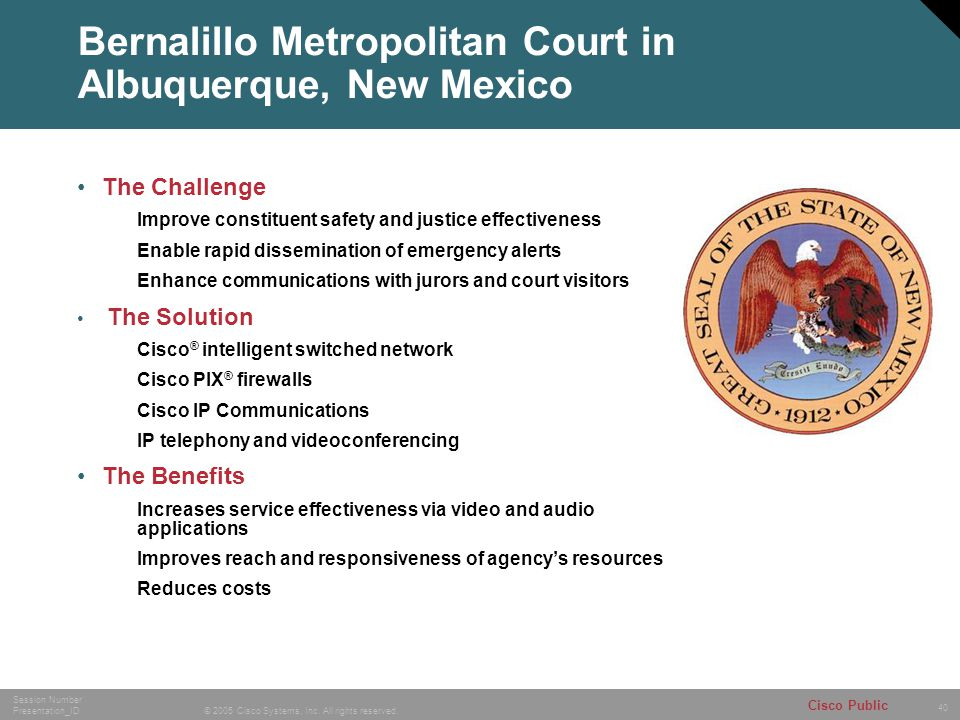 40 © 2005 Cisco Systems, Inc. All rights reserved. Session Number Presentation_ID Cisco Public Bernalillo Metropolitan Court in Albuquerque, New Mexic