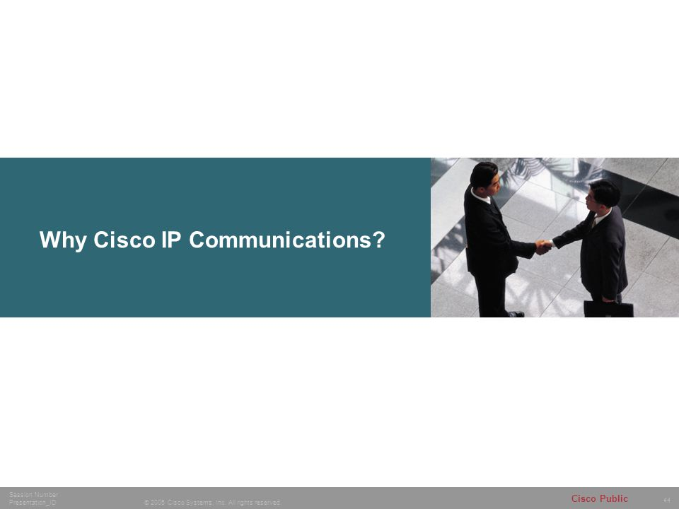 44 © 2005 Cisco Systems, Inc. All rights reserved. Session Number Presentation_ID Cisco Public Why Cisco IP Communications?
