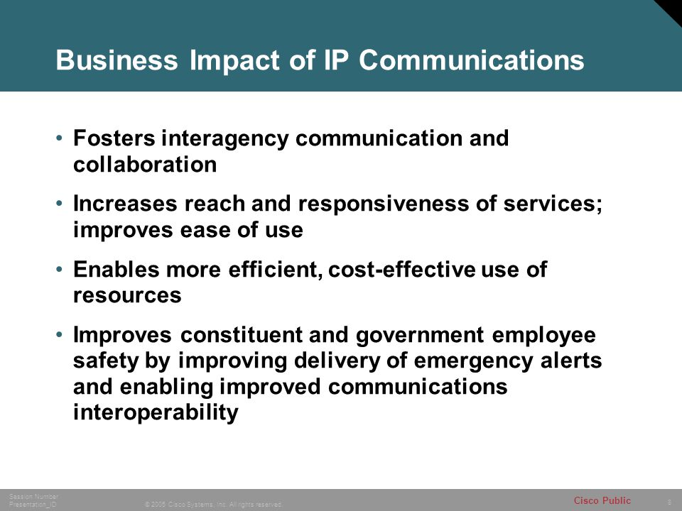 8 © 2005 Cisco Systems, Inc. All rights reserved. Session Number Presentation_ID Cisco Public Business Impact of IP Communications Fosters interagency