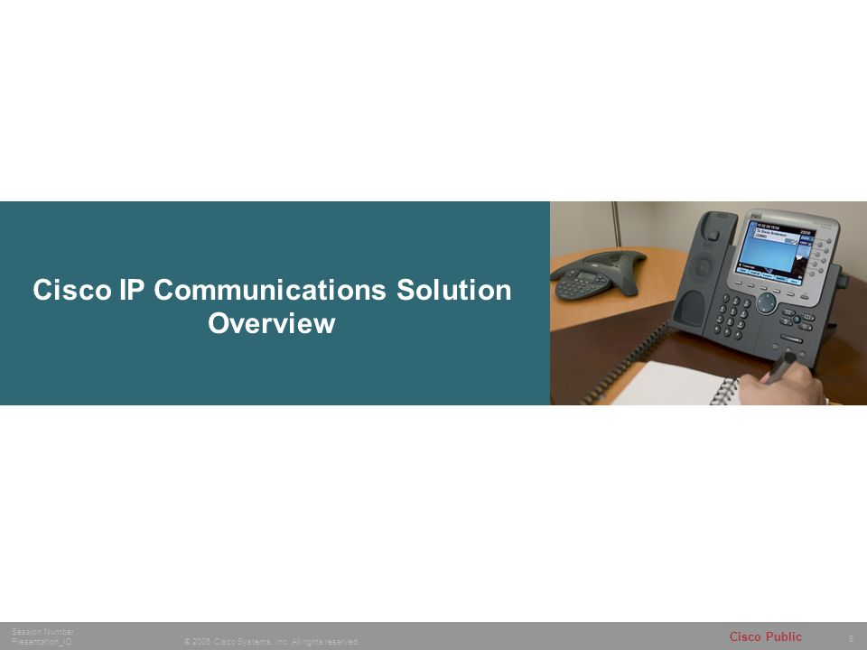9 © 2005 Cisco Systems, Inc. All rights reserved. Session Number Presentation_ID Cisco Public Cisco IP Communications Solution Overview