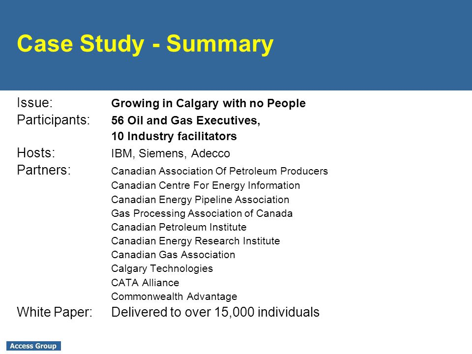 Case Study - Summary Issue: Growing in Calgary with no People Participants: 56 Oil and Gas Executives, 10 Industry facilitators Hosts: IBM, Siemens, Adecco Partners: Canadian Association Of Petroleum Producers Canadian Centre For Energy Information Canadian Energy Pipeline Association Gas Processing Association of Canada Canadian Petroleum Institute Canadian Energy Research Institute Canadian Gas Association Calgary Technologies CATA Alliance Commonwealth Advantage White Paper:Delivered to over 15,000 individuals