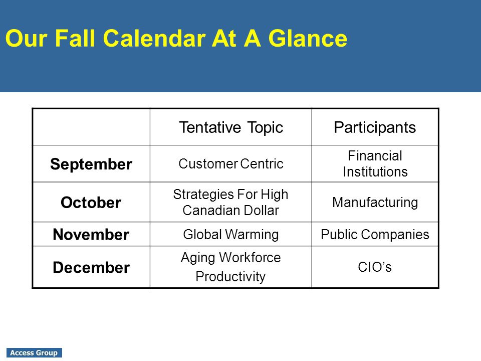 Our Fall Calendar At A Glance Tentative TopicParticipants September Customer Centric Financial Institutions October Strategies For High Canadian Dollar Manufacturing November Global WarmingPublic Companies December Aging Workforce Productivity CIOs