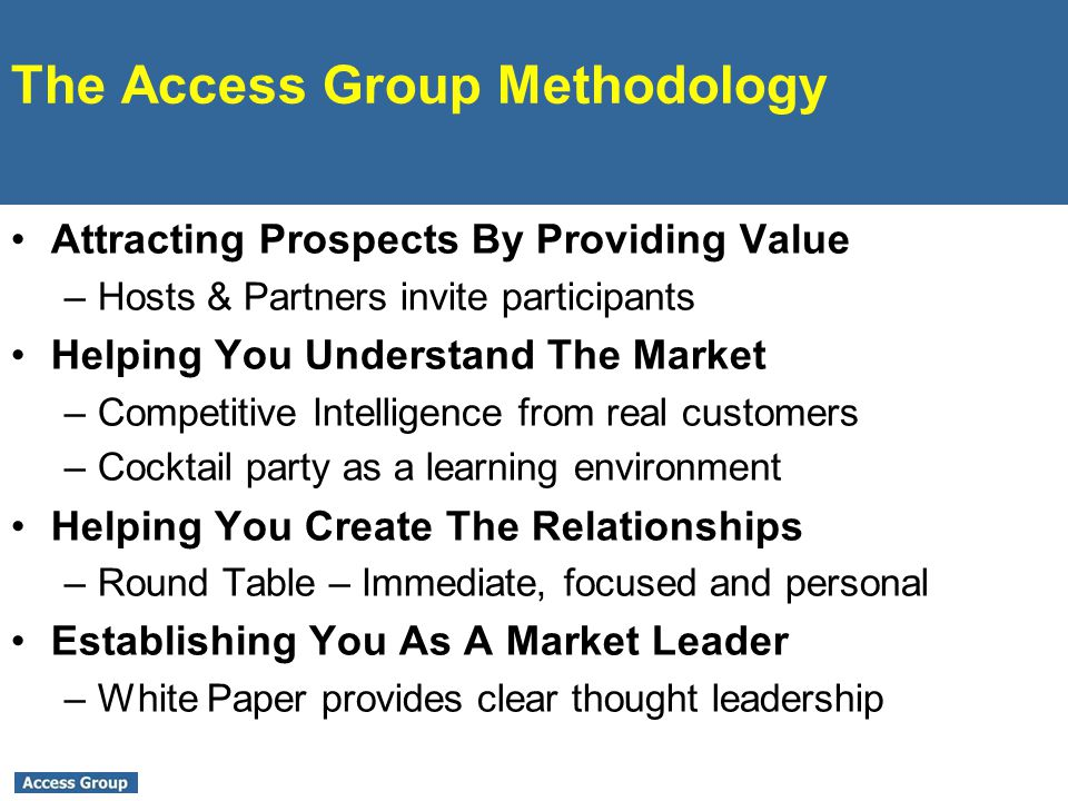 The Access Group Methodology Attracting Prospects By Providing Value –Hosts & Partners invite participants Helping You Understand The Market –Competitive Intelligence from real customers –Cocktail party as a learning environment Helping You Create The Relationships –Round Table – Immediate, focused and personal Establishing You As A Market Leader –White Paper provides clear thought leadership