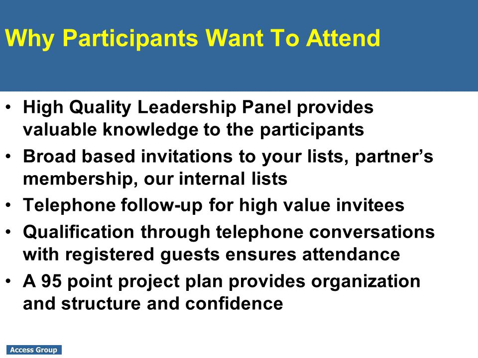 Why Participants Want To Attend High Quality Leadership Panel provides valuable knowledge to the participants Broad based invitations to your lists, partners membership, our internal lists Telephone follow-up for high value invitees Qualification through telephone conversations with registered guests ensures attendance A 95 point project plan provides organization and structure and confidence