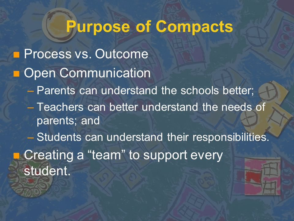 In Simpler Terms… n Compacts are a job description that defines the jobs of the school, the parents (and sometimes the student) in order to ensure that the student receives and achieves the best possible education.