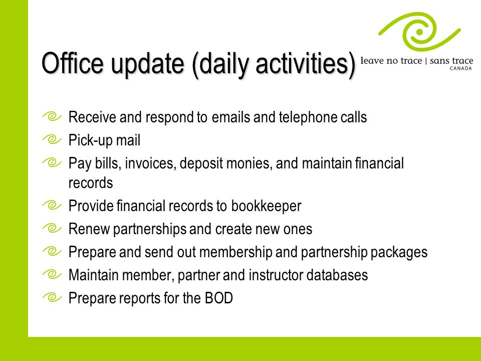 Office update (daily activities) Receive and respond to emails and telephone calls Pick-up mail Pay bills, invoices, deposit monies, and maintain financial records Provide financial records to bookkeeper Renew partnerships and create new ones Prepare and send out membership and partnership packages Maintain member, partner and instructor databases Prepare reports for the BOD