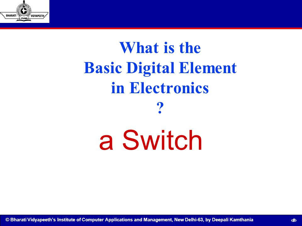 © Bharati Vidyapeeths Institute of Computer Applications and Management, New Delhi-63, by Deepali Kamthania 8 What is the Basic Digital Element in Ele